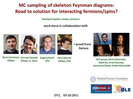 INT, 05/18/2011 MC sampling of skeleton Feynman diagrams: Road to solution for interacting fermions/spins? Nikolay Prokofiev, Umass, Amherst Boris Svistunov.