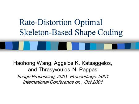 Rate-Distortion Optimal Skeleton-Based Shape Coding Haohong Wang, Aggelos K. Katsaggelos, and Thrasyvoulos N. Pappas Image Processing, 2001. Proceedings.