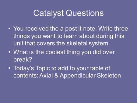 Catalyst Questions You received the a post it note. Write three things you want to learn about during this unit that covers the skeletal system. What is.