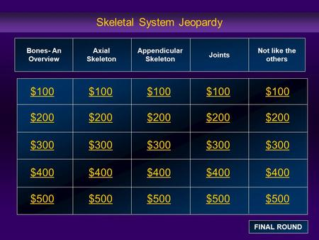 Skeletal System Jeopardy $100 $200 $300 $400 $500 $100$100$100 $200 $300 $400 $500 Bones- An Overview Axial Skeleton Appendicular Skeleton Joints Not like.