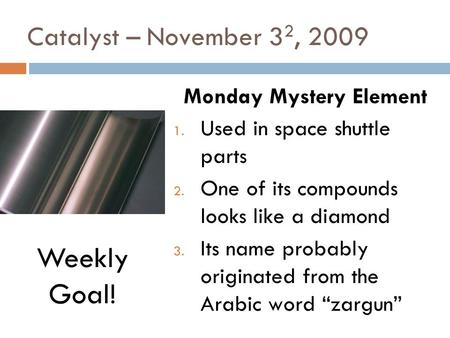 Catalyst – November 3 2, 2009 Monday Mystery Element 1. Used in space shuttle parts 2. One of its compounds looks like a diamond 3. Its name probably.