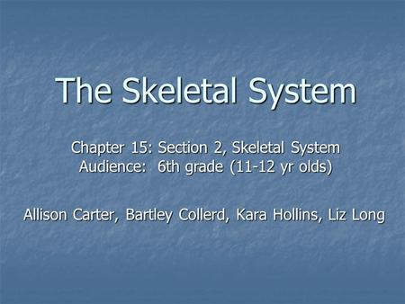 The Skeletal System Allison Carter, Bartley Collerd, Kara Hollins, Liz Long Chapter 15: Section 2, Skeletal System Audience: 6th grade (11-12 yr olds)
