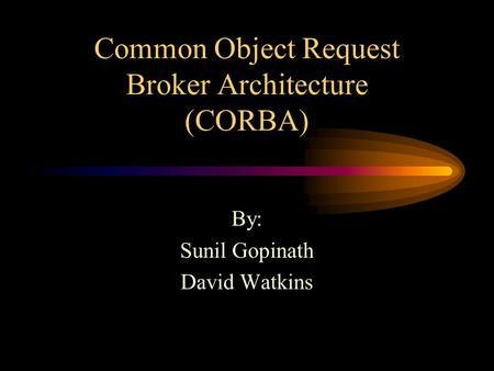 Common Object Request Broker Architecture (CORBA) By: Sunil Gopinath David Watkins.