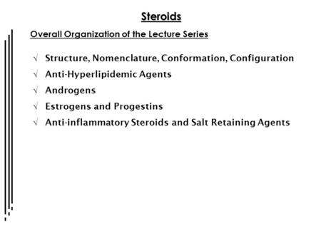 Steroids Overall Organization of the Lecture Series  Structure, Nomenclature, Conformation, Configuration  Anti-Hyperlipidemic Agents  Androgens  Estrogens.