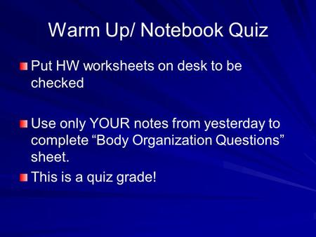 "Warm Up/ Notebook Quiz Put HW worksheets on desk to be checked Use only YOUR notes from yesterday to complete ""Body Organization Questions"" sheet. This."