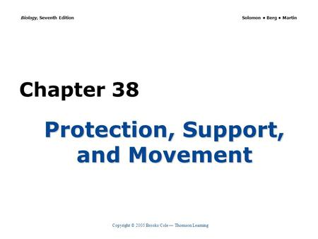 Copyright © 2005 Brooks/Cole — Thomson Learning Biology, Seventh Edition Solomon Berg Martin Chapter 38 Protection, Support, and Movement.