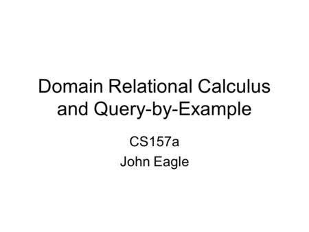 Domain Relational Calculus and Query-by-Example CS157a John Eagle.