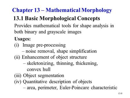 Provides mathematical tools for shape analysis in both binary and grayscale images Chapter 13 – Mathematical Morphology Usages: (i)Image pre-processing.