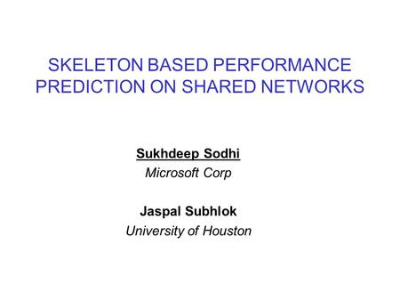 SKELETON BASED PERFORMANCE PREDICTION ON SHARED NETWORKS Sukhdeep Sodhi Microsoft Corp Jaspal Subhlok University of Houston.