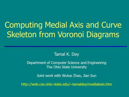 Computing Medial Axis and Curve Skeleton from Voronoi Diagrams Tamal K. Dey Department of Computer Science and Engineering The Ohio State University Joint.