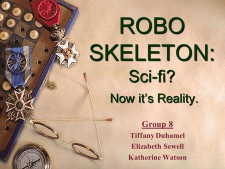 ROBO SKELETON: Sci-fi? Now it's Reality. Group 8 Tiffany Duhamel Elizabeth Sewell Katherine Watson.