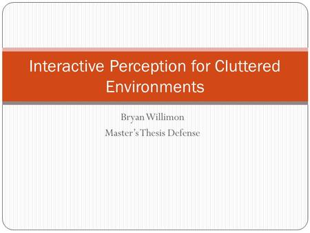 Bryan Willimon Master's Thesis Defense Interactive Perception for Cluttered Environments.