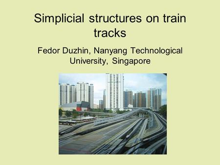 Simplicial structures on train tracks Fedor Duzhin, Nanyang Technological University, Singapore.