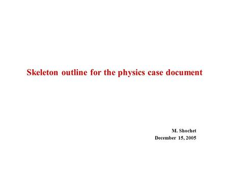Skeleton outline for the physics case document M. Shochet December 15, 2005.