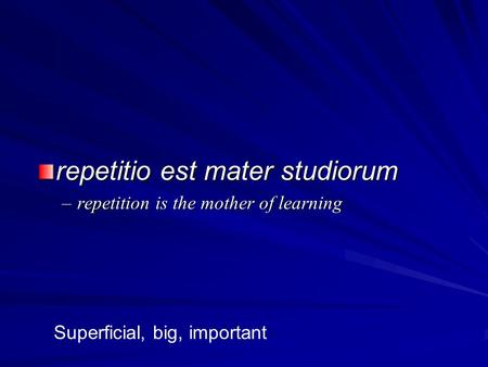 Repetitio est mater studiorum –repetition is the mother of learning Superficial, big, important.