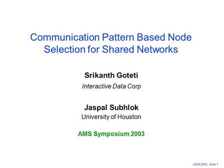 ASM 2003, slide 1 Communication Pattern Based Node Selection for Shared Networks Srikanth Goteti Interactive Data Corp Jaspal Subhlok University of Houston.