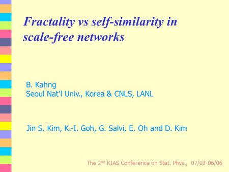 Fractality vs self-similarity in scale-free networks The 2 nd KIAS Conference on Stat. Phys., 07/03-06/06 Jin S. Kim, K.-I. Goh, G. Salvi, E. Oh and D.