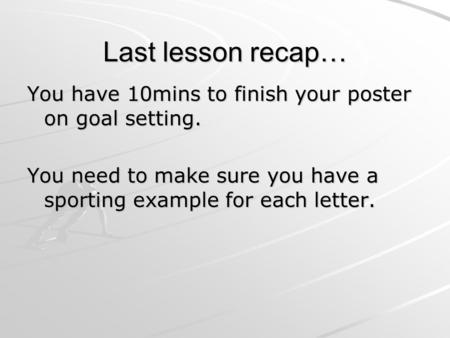 Last lesson recap… You have 10mins to finish your poster on goal setting. You need to make sure you have a sporting example for each letter.