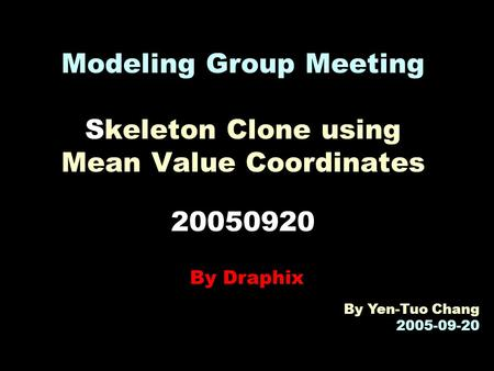 Modeling Group Meeting Skeleton Clone using Mean Value Coordinates 20050920 By Draphix By Yen-Tuo Chang 2005-09-20.