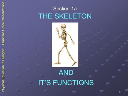 1 Physical Education in Glasgow Standard Grade Presentations THE SKELETON IT'S FUNCTIONS AND Section 1a.
