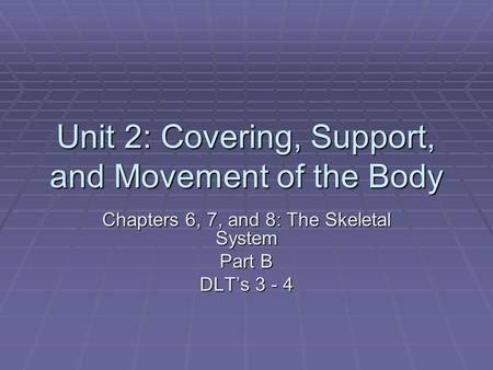 Unit 2: Covering, Support, and Movement of the Body Chapters 6, 7, and 8: The Skeletal System Part B DLT's 3 - 4.