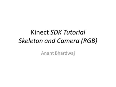 Kinect SDK Tutorial Skeleton and Camera (RGB) Anant Bhardwaj.