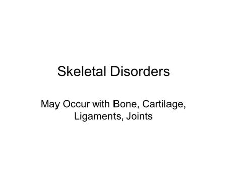Skeletal Disorders May Occur with Bone, Cartilage, Ligaments, Joints.