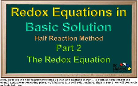 Here, we'll use the half-reactions we came up with and balanced in Part 1 to build an equation for the overall Redox Reaction taking place. We'll balance.