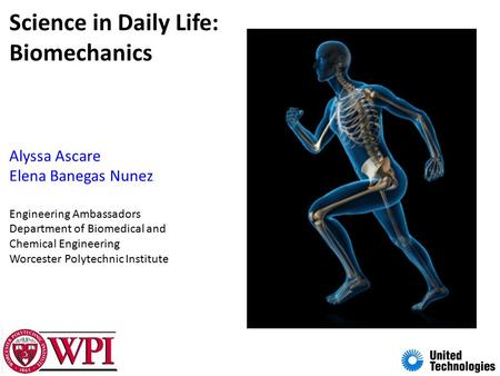 Science in Daily Life: Biomechanics Alyssa Ascare Elena Banegas Nunez Engineering Ambassadors Department of Biomedical and Chemical Engineering Worcester.