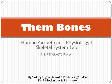 Human Growth and Physiology I Skeletal System Lab A & P EMPACTS Project Them Bones By Sydney Kilgore, NWACC Pre-Nursing Student Dr. P. Mocivnik, A & P.