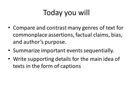 Today you will Compare and contrast many genres of text for commonplace assertions, factual claims, bias, and author's purpose. Summarize important events.