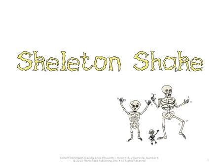 1 SKELETON SHAKE, David & Anne Ellsworth – M USIC K-8, Volume 24, Number 1 © 2013 Plank Road Publishing, Inc. All Rights Reserved.