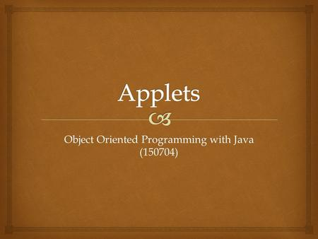 Object Oriented Programming with Java (150704).   Applet  AWT (Abstract Window Toolkit)  Japplet  Swing Types of Applet.