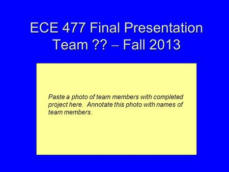 ECE 477 Final Presentation Team ??  Fall 2013 Paste a photo of team members with completed project here. Annotate this photo with names of team members.