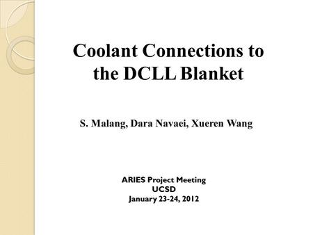 Coolant Connections to the DCLL Blanket S. Malang, Dara Navaei, Xueren Wang ARIES Project MeetingARIES Project MeetingUCSD January 23-24, 2012January 23-24,