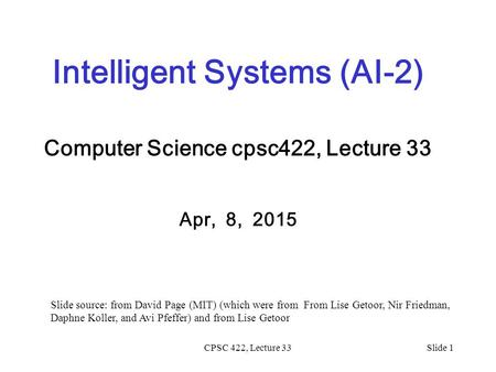 CPSC 422, Lecture 33Slide 1 Intelligent Systems (AI-2) Computer Science cpsc422, Lecture 33 Apr, 8, 2015 Slide source: from David Page (MIT) (which were.