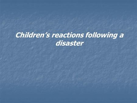 Children's reactions following a disaster. A disaster, either concerning the family or the wider community, may cause fear, uncertainty and disruption.