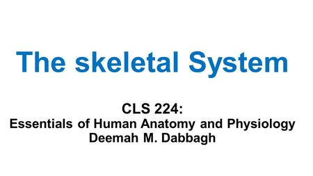 The skeletal System CLS 224: Essentials of Human Anatomy and Physiology Deemah M. Dabbagh.