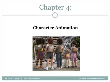 Chapter 4: IMD2214 - Chapter 4: Character Animation Character Animation 1 Lecturer: Norhayati Mohd Amin.