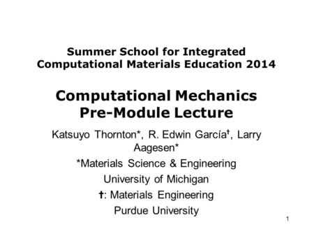 Summer School for Integrated Computational Materials Education 2014 Computational Mechanics Pre-Module Lecture Katsuyo Thornton*, R. Edwin García ✝, Larry.