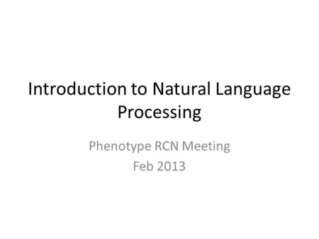 Introduction to Natural Language Processing Phenotype RCN Meeting Feb 2013.