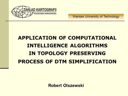 APPLICATION OF COMPUTATIONAL INTELLIGENCE ALGORITHMS IN TOPOLOGY PRESERVING PROCESS OF DTM SIMPLIFICATION Warsaw University of Technology Robert Olszewski.