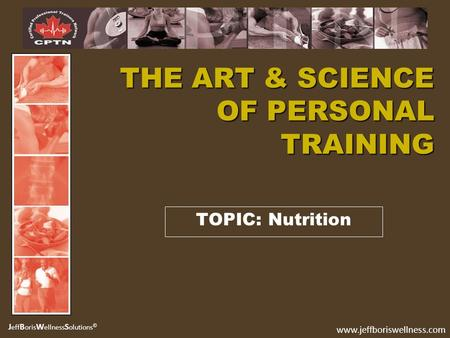 J eff B oris W ellness S olutions © www.jeffboriswellness.com TOPIC: Nutrition THE ART & SCIENCE OF PERSONAL TRAINING.