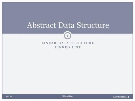 Lilian Blot LINEAR DATA STRUCTURE LINKED LIST Abstract Data Structure Autumn 2014 TPOP 1.