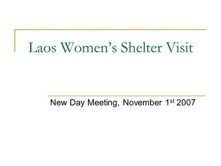 Laos Women's Shelter Visit New Day Meeting, November 1 st 2007.