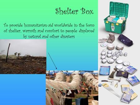 Shelter Box To provide humanitarian aid worldwide in the form of shelter, warmth and comfort to people displaced by natural and other disasters.