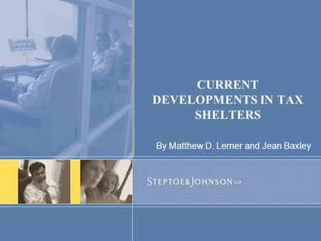 CURRENT DEVELOPMENTS IN TAX SHELTERS By Matthew D. Lerner and Jean Baxley.
