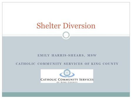 EMILY HARRIS-SHEARS, MSW CATHOLIC COMMUNITY SERVICES OF KING COUNTY Shelter Diversion.