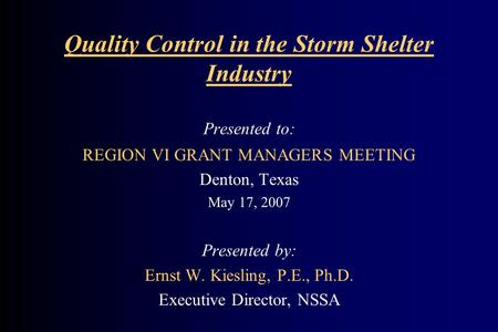 Quality Control in the Storm Shelter Industry Presented to: REGION VI GRANT MANAGERS MEETING Denton, Texas May 17, 2007 Presented by: Ernst W. Kiesling,