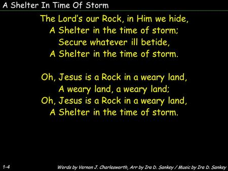 A Shelter In Time Of Storm 1-4 The Lord's our Rock, in Him we hide, A Shelter in the time of storm; Secure whatever ill betide, A Shelter in the time of.